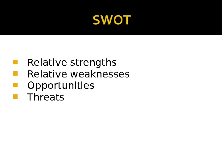 Relative strengths  Relative weaknesses  Opportunities  Threats