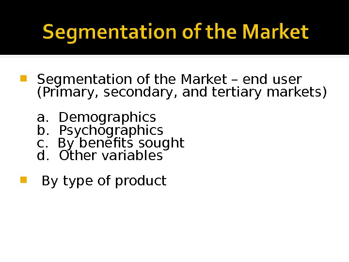 Segmentation of the Market – end user (Primary, secondary, and tertiary markets) a.  Demographics