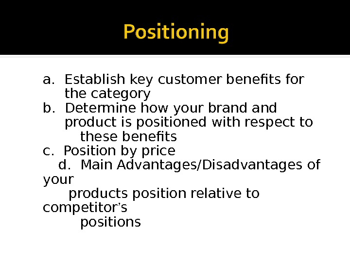 a.  Establish key customer benefits for  the category b.  Determine how your brand