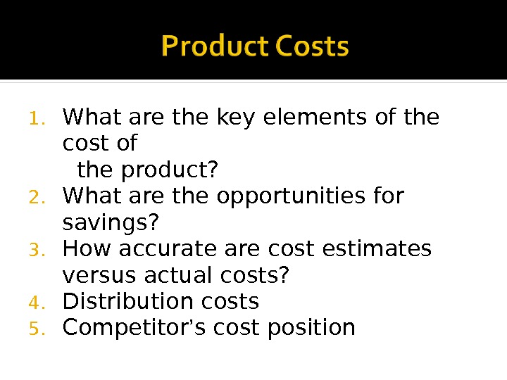 1. What are the key elements of the cost of  the product? 2. What are