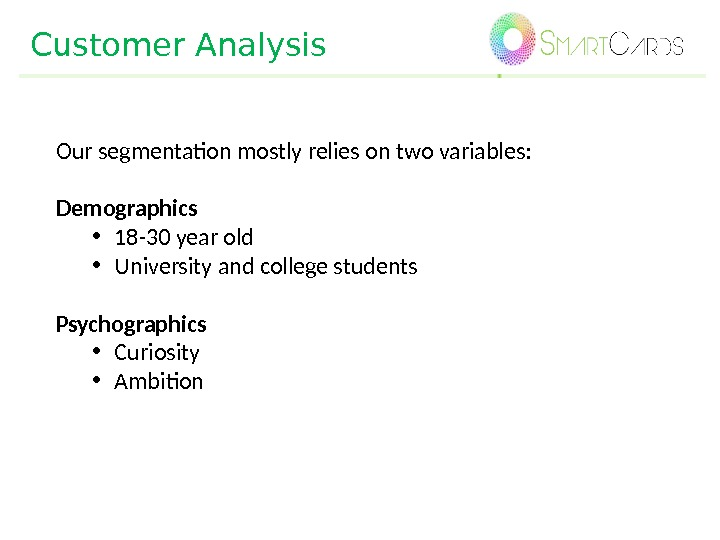 Customer Analysis Our segmentation mostly relies on two variables: Demographics • 18 -30 year old •