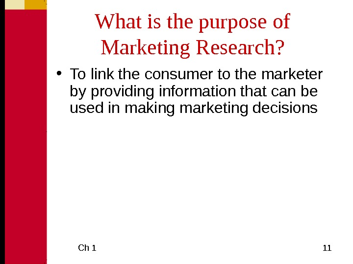 Ch 1  11 What is the purpose of Marketing Research?  • To link