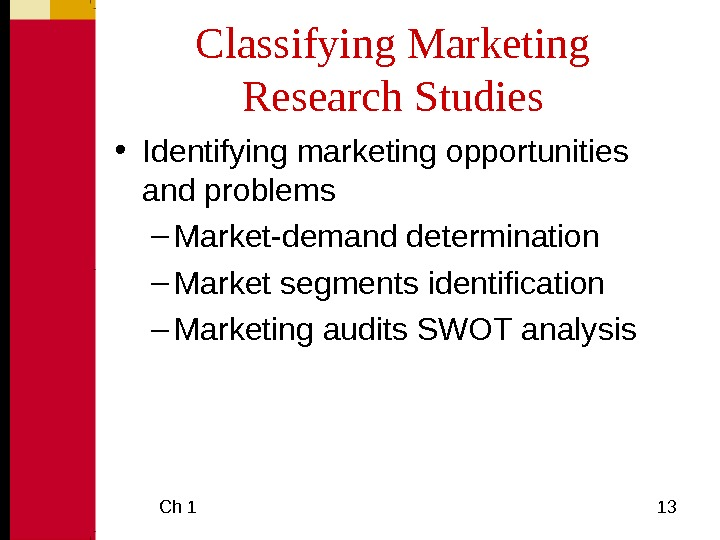 Ch 1  13 Classifying Marketing Research Studies • Identifying marketing opportunities and problems –