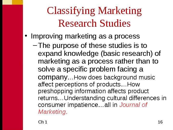 Ch 1  16 Classifying Marketing Research Studies • Improving marketing as a process –