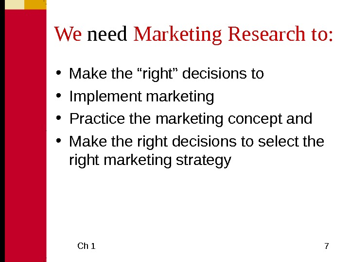 "Ch 1  7 We need Marketing Research to:  • Make the ""right"" decisions"