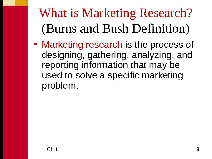 Ch 1  8 What is Marketing Research? (Burns and Bush Definition) • Marketing research