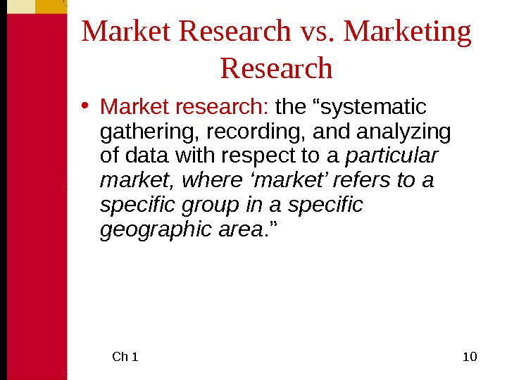 "Ch 1  10 Market Research vs. Marketing Research • Market research:  the ""systematic"