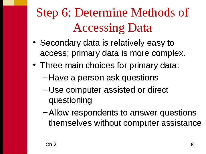 Ch 2 8 Step 6: Determine Methods of Accessing Data • Secondary data is relatively easy
