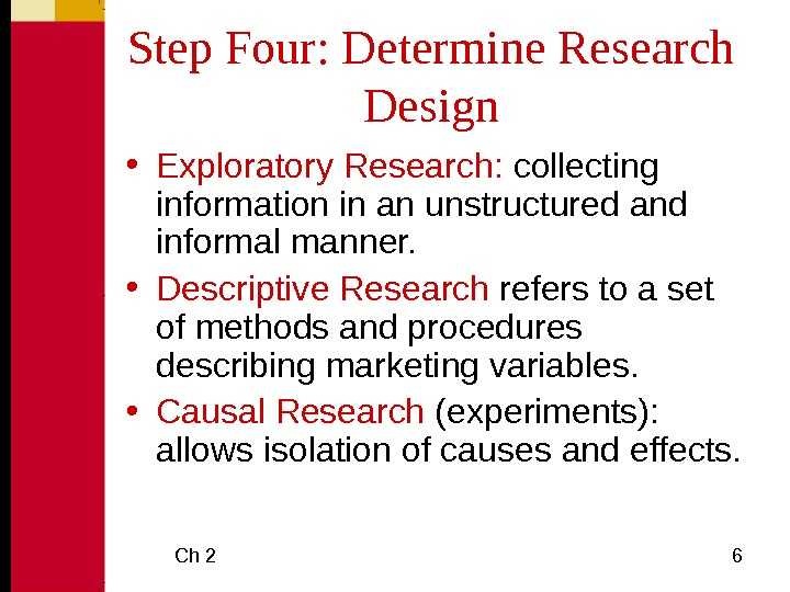 Ch 2 6 Step Four: Determine Research Design • Exploratory Research:  collecting information in an