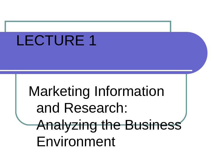LECTURE 1 Marketing Information and Research:  Analyzing the Business Environment