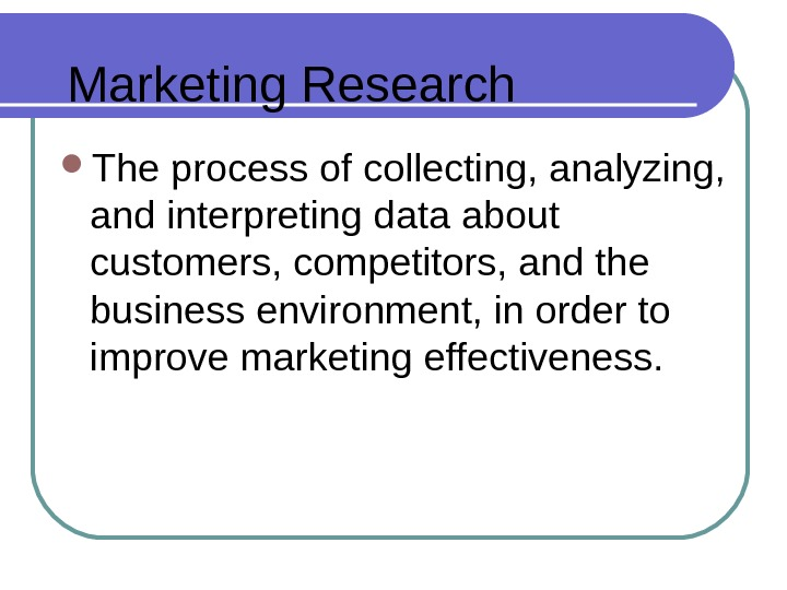 Marketing Research The process of collecting, analyzing,  and interpreting data about customers, competitors, and the