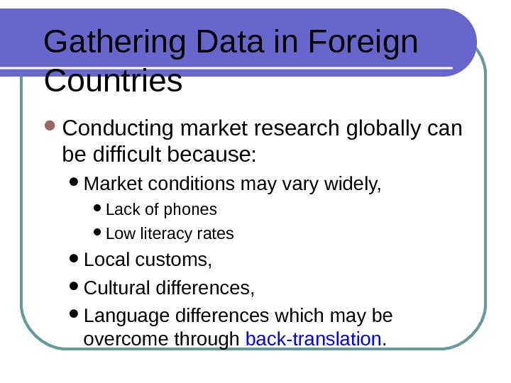 Gathering Data in Foreign Countries Conducting market research globally can be difficult because:  Market conditions