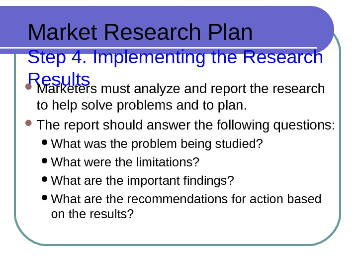 Market Research Plan Step 4. Implementing the Research Results Marketers must analyze and report the research