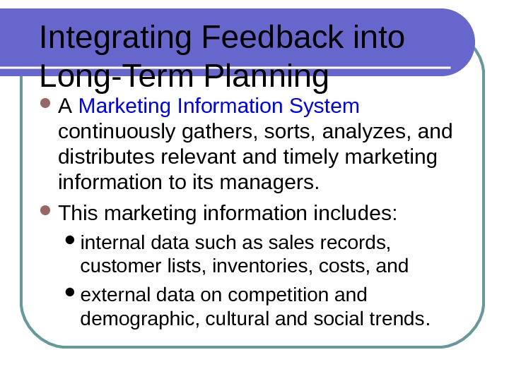 Integrating Feedback into Long-Term Planning A  Marketing Information System  continuously gathers, sorts, analyzes, and