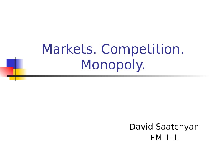 Markets. Competition.  Monopoly. David Saatchyan FM 1 -1