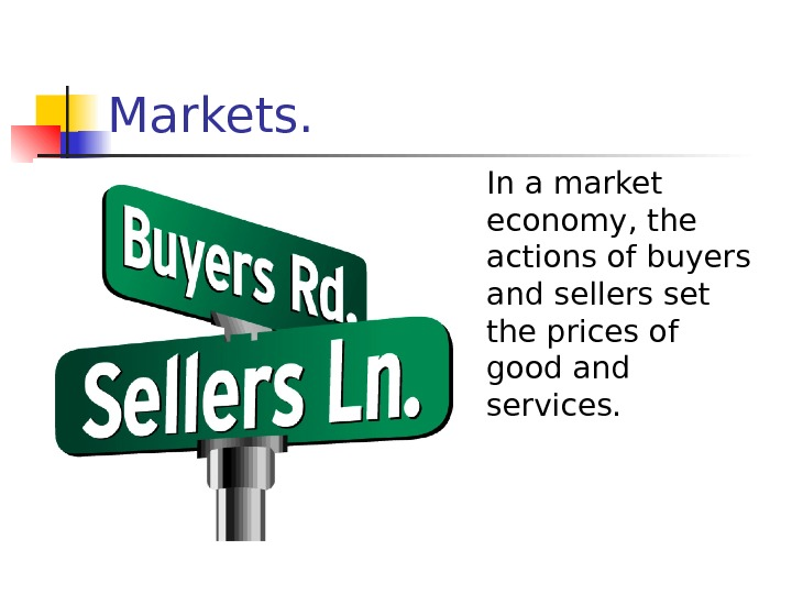 Markets.  In a market economy, the actions of buyers and sellers set the