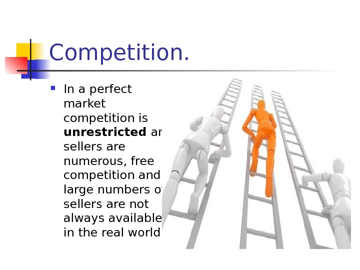 Competition.  In a perfect market competition is unrestricted and sellers are numerous, free