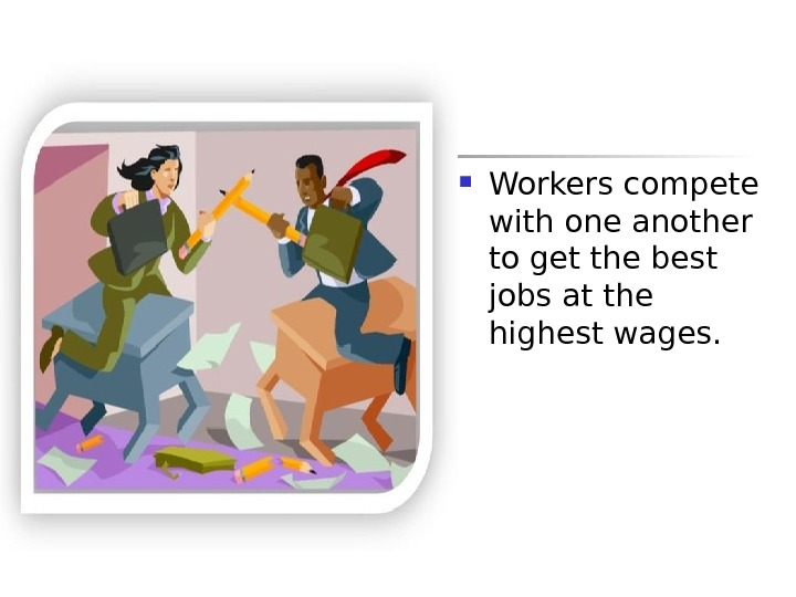 Workers compete with one another to get the best jobs at the highest wages.