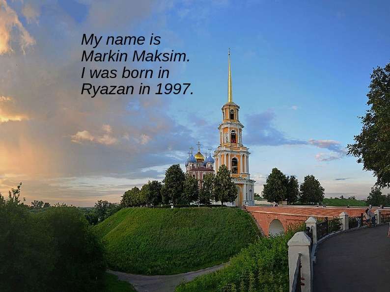 My name is Markin Maksim.  I was born in Ryazan in 1997.