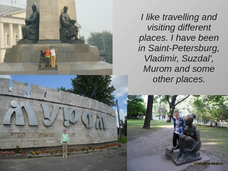 I like travelling and visiting different places. I have been in Saint-Petersburg,  Vladimir,