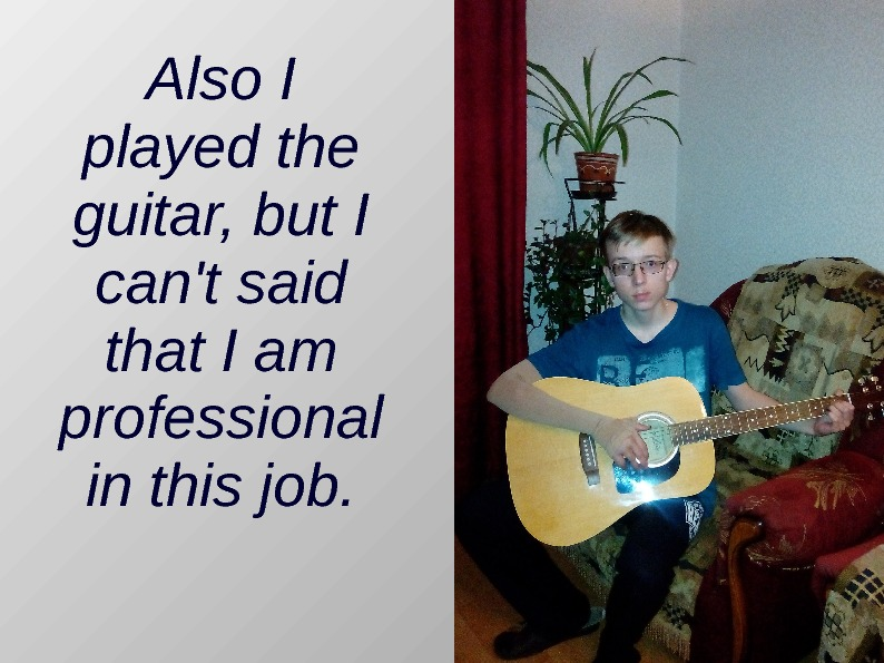 Also I played the guitar, but I can't said that I am professional in