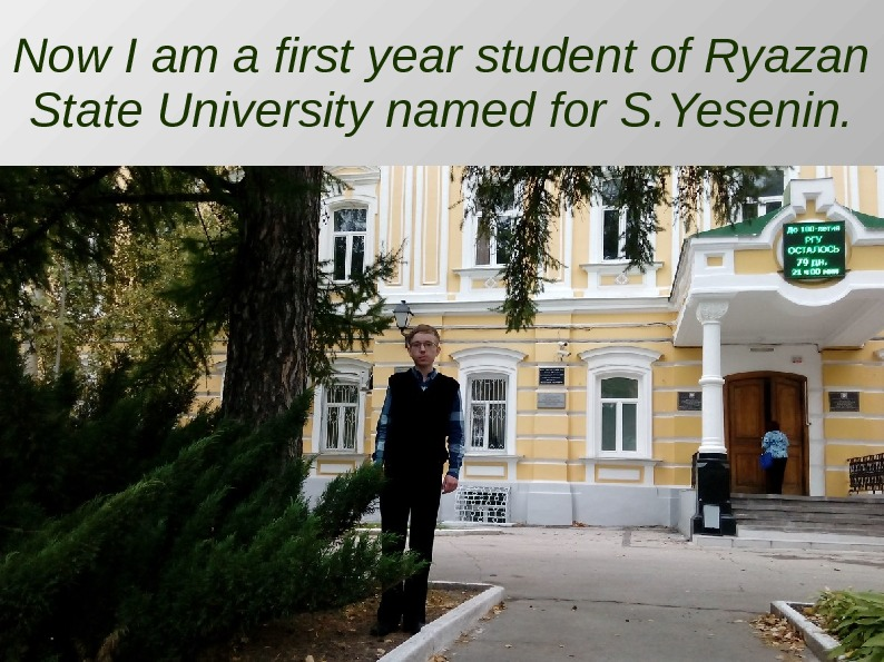 Now I am a first year student of Ryazan State University named for S.