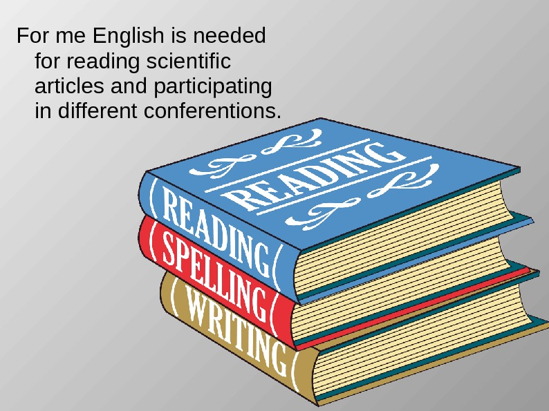 For me English is needed for reading scientific articles and participating in different conferentions.