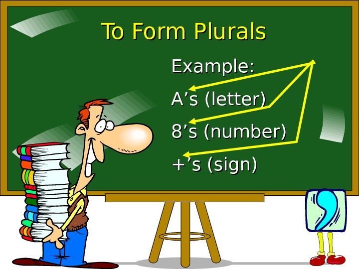 To Form Plurals Example: A's (letter) 8's (number) +'s (sign)