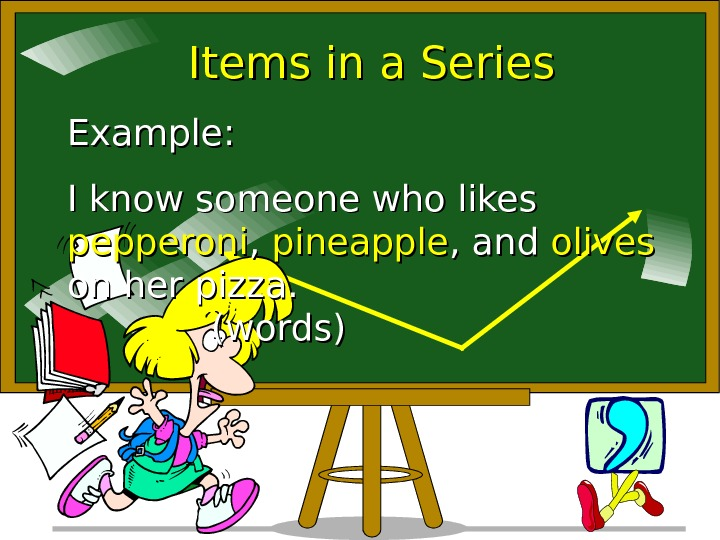 Items in a Series Example:  I know someone who likes pepperoni , ,