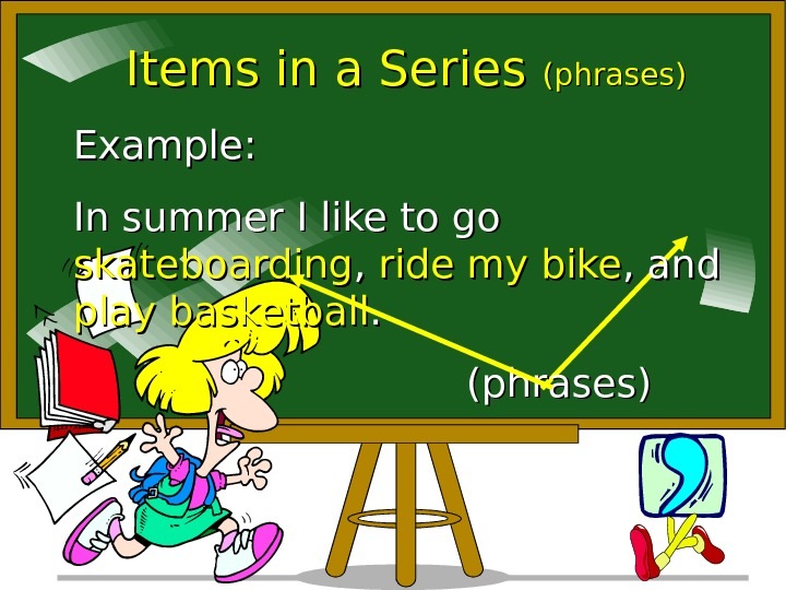 Items in a Series (phrases) Example:  In summer I like to go skateboarding
