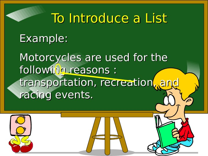 To Introduce a List Example: Motorcycles are used for the following reasons :