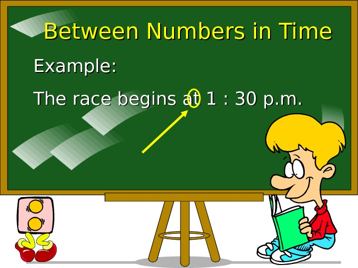 Between Numbers in Time Example: The race begins at 1 : 30 p. m.