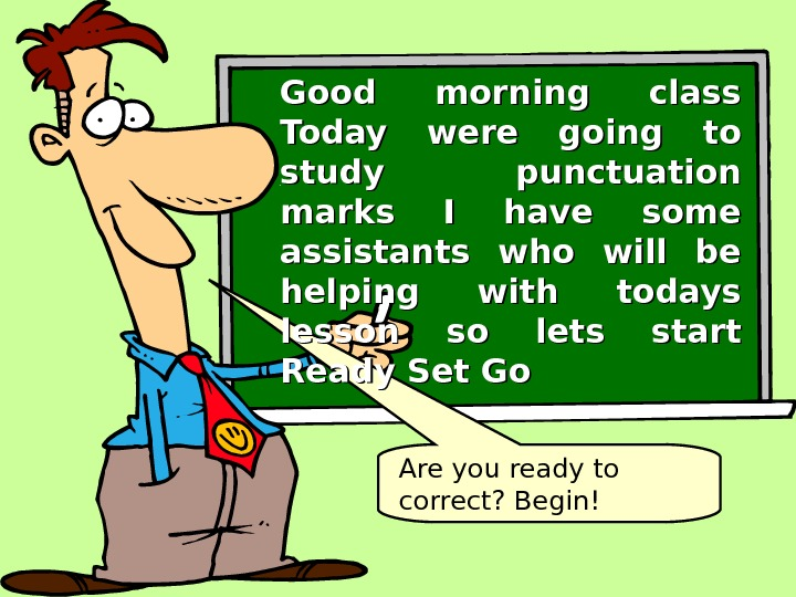 Are you ready to correct? Begin!Good morning class Today were going to study punctuation