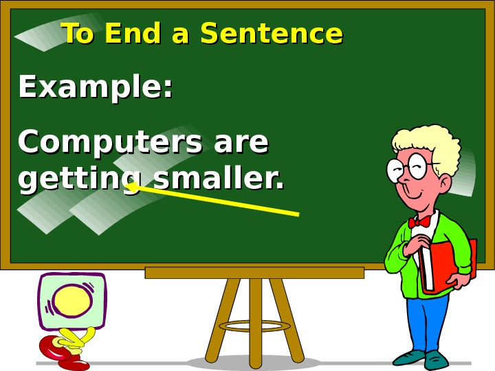 To End a Sentence Example: Computers are getting smaller.