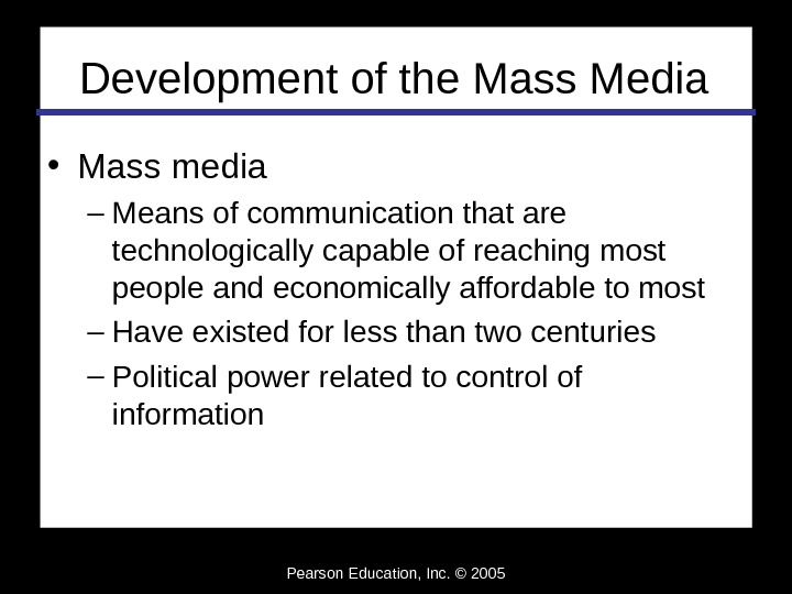 Pearson Education, Inc. © 2005 Development of the Mass Media • Mass media – Means of