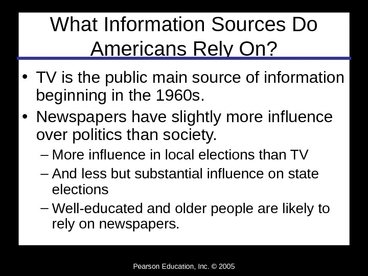 Pearson Education, Inc. © 2005 What Information Sources Do Americans Rely On?  • TV is