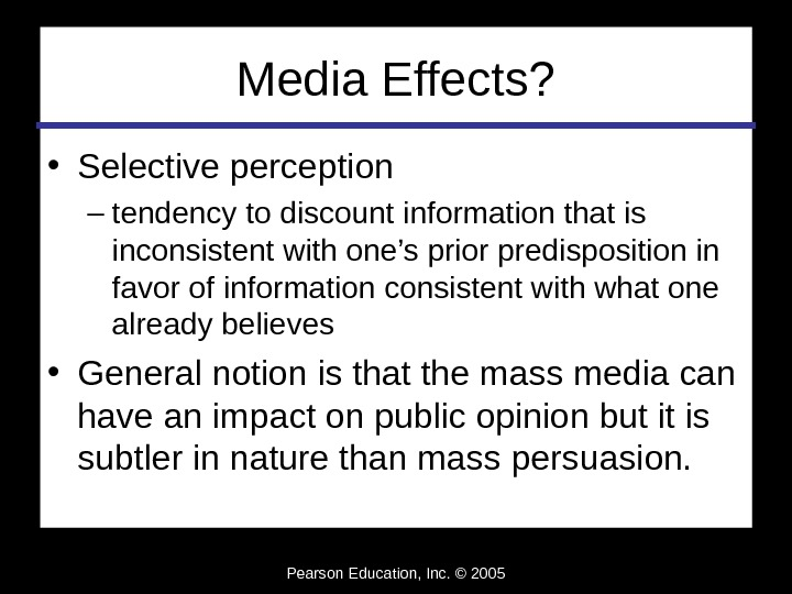Pearson Education, Inc. © 2005 Media Effects?  • Selective perception – tendency to discount information