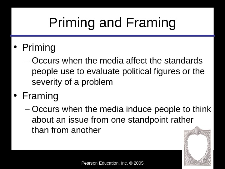 Pearson Education, Inc. © 2005 Priming and Framing • Priming – Occurs when the media affect