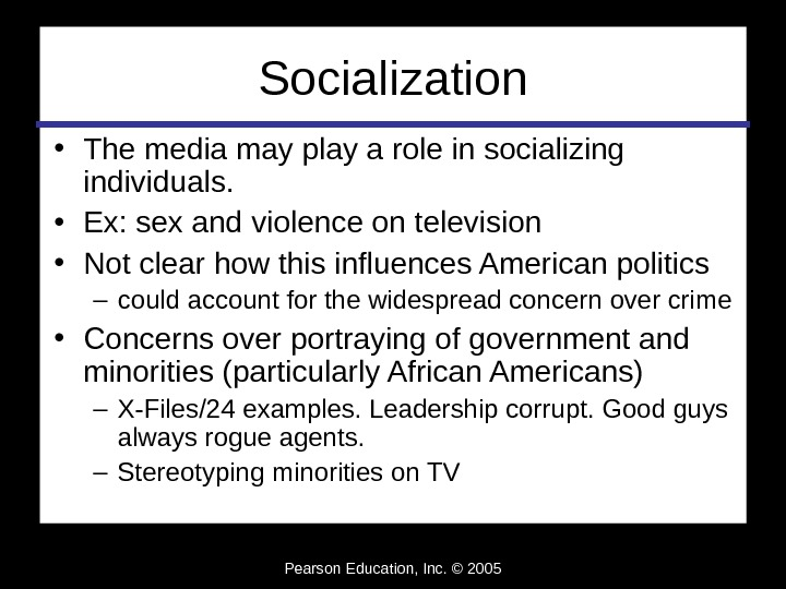 Pearson Education, Inc. © 2005 Socialization • The media may play a role in socializing individuals.