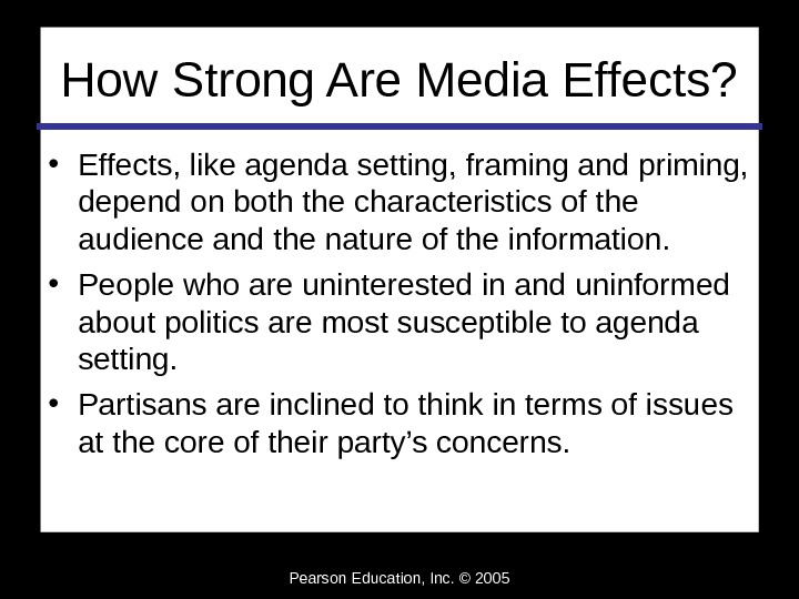 Pearson Education, Inc. © 2005 How Strong Are Media Effects?  • Effects, like agenda setting,