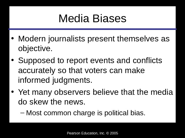 Pearson Education, Inc. © 2005 Media Biases • Modern journalists present themselves as objective.  •