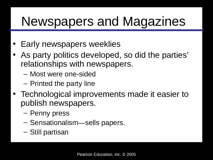 Pearson Education, Inc. © 2005 Newspapers and Magazines • Early newspapers weeklies • As party politics