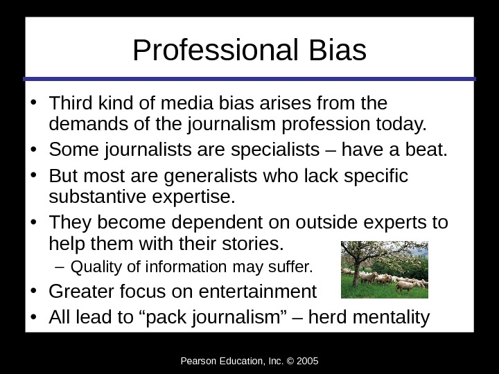 Pearson Education, Inc. © 2005 Professional Bias • Third kind of media bias arises from the