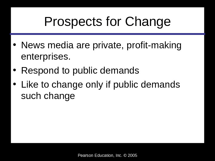 Pearson Education, Inc. © 2005 Prospects for Change • News media are private, profit-making enterprises.