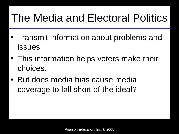 Pearson Education, Inc. © 2005 The Media and Electoral Politics • Transmit information about problems and