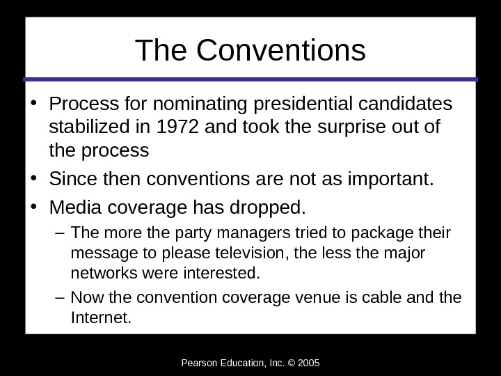 Pearson Education, Inc. © 2005 The Conventions • Process for nominating presidential candidates stabilized in 1972