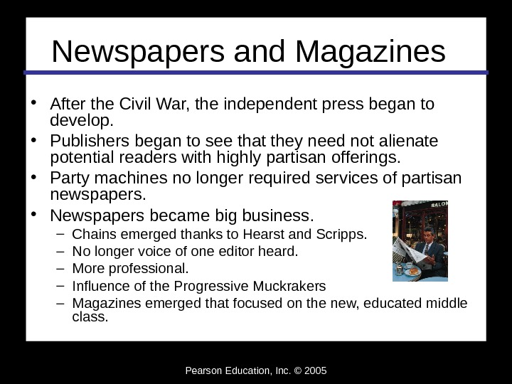 Pearson Education, Inc. © 2005 Newspapers and Magazines • After the Civil War, the independent press