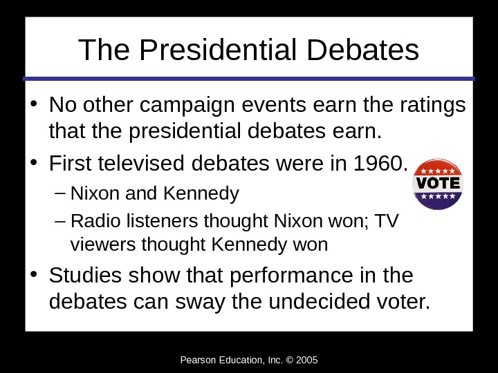 Pearson Education, Inc. © 2005 The Presidential Debates • No other campaign events earn the ratings