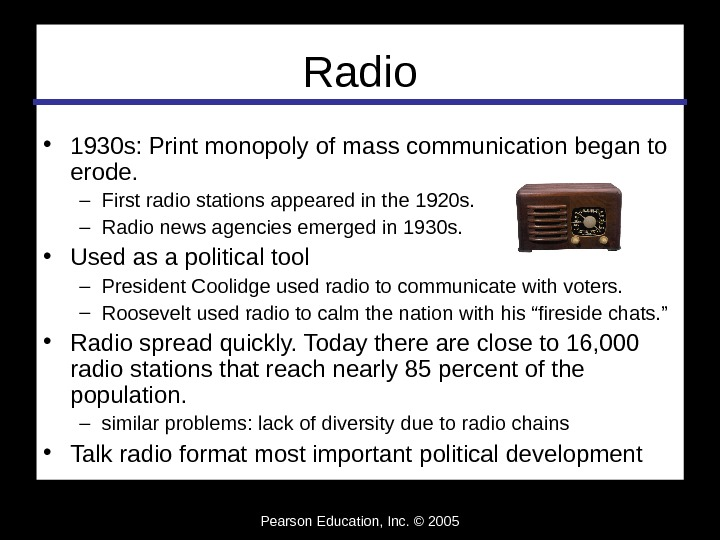 Pearson Education, Inc. © 2005 Radio • 1930 s: Print monopoly of mass communication began to