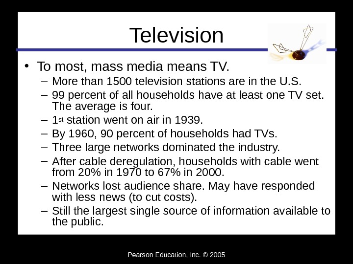 Pearson Education, Inc. © 2005 Television • To most, mass media means TV. – More than